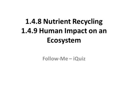 1.4.8 Nutrient Recycling 1.4.9 Human Impact on an Ecosystem Follow-Me – iQuiz.