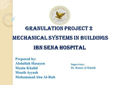 Granulation Project 2 MECHANICAL SYSTEMS IN BUILDINGS IBN SENA HOSPITAL IBN SENA HOSPITAL Prepared by: Abdullah Hasayen Mazin Khalid Moath Ayyash Mohammad.