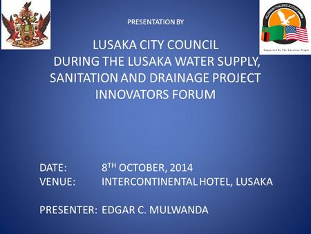 PRESENTATION BY LUSAKA CITY COUNCIL DURING THE LUSAKA WATER SUPPLY, SANITATION AND DRAINAGE PROJECT INNOVATORS FORUM DATE: 8 TH OCTOBER, 2014 VENUE:INTERCONTINENTAL.