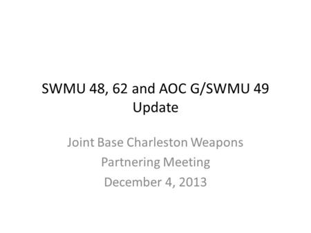 SWMU 48, 62 and AOC G/SWMU 49 Update Joint Base Charleston Weapons Partnering Meeting December 4, 2013.