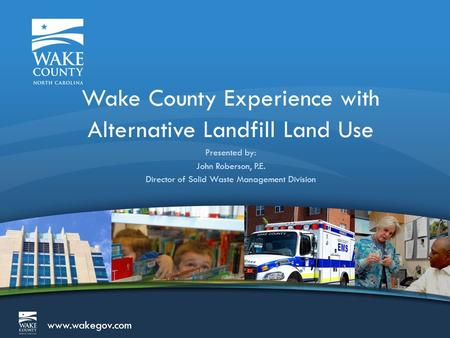 Www.wakegov.com Wake County Experience with Alternative Landfill Land Use Presented by: John Roberson, P.E. Director of Solid Waste Management Division.