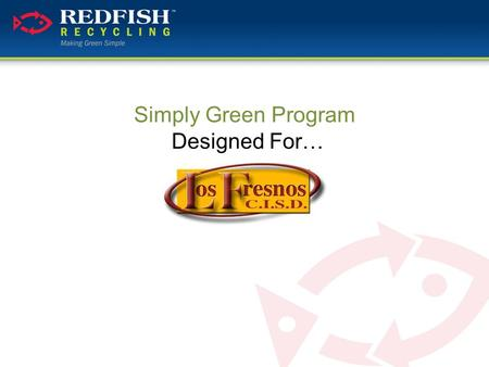 Simply Green Program Designed For…. What We'll Be Covering…  Who is Redfish Recycling  Why Recycling with Red Fish  Benefits of a Simply Green Program.