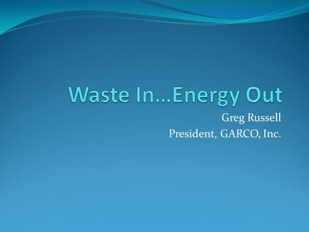 Greg Russell President, GARCO, Inc.. What is Waste-to-Energy (WTE)? Conversion of non-recyclable waste into useable energy including: Heat Electricity.