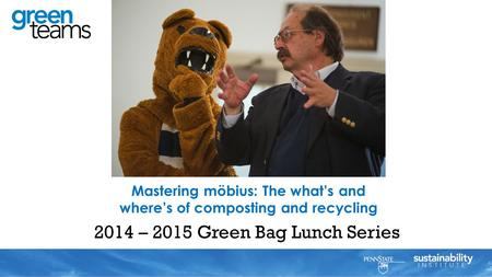 2014 – 2015 Green Bag Lunch Series Mastering möbius: The what's and where's of composting and recycling Al Matyasovsky.