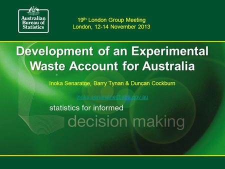 Development of an Experimental Waste Account for Australia Inoka Senaratne, Barry Tynan & Duncan Cockburn 19 th London Group.