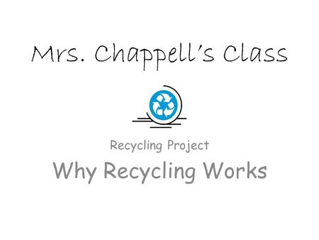 Mrs. Chappell's Class Recycling Project Why Recycling Works.