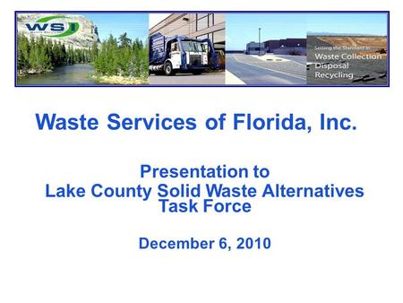 Waste Services of Florida, Inc. Presentation to Lake County Solid Waste Alternatives Task Force December 6, 2010.