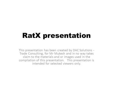 RatX presentation This presentation has been created by DAC Solutions - Trade Consulting, for Mr Mukesh and in no way takes claim to the materials and.