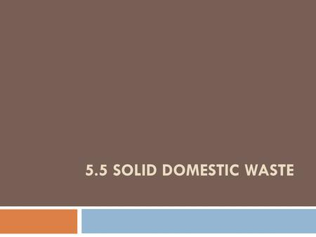 5.5 SOLID DOMESTIC WASTE.  Domestic waste sources can be broken down into various categories:  sewage (treated and untreated)  run-off from roads,