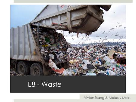 E8 - Waste Vivien Tsang & Melody Mak. Waste Disposal Waste disposal is the transportation, management, recycling and disposal of waste materials usually.