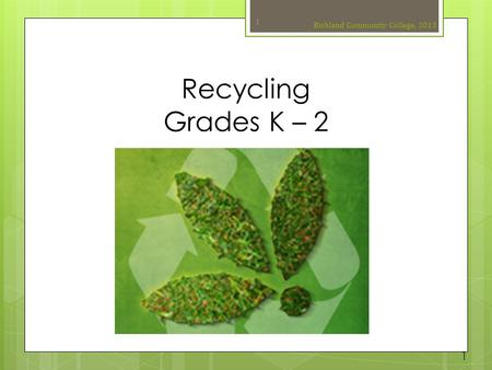 Recycling Grades K – 2 Richland Community College, 2013 1 1.