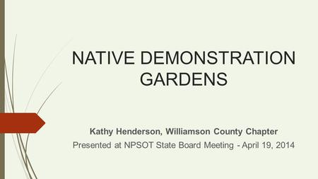 NATIVE DEMONSTRATION GARDENS Kathy Henderson, Williamson County Chapter Presented at NPSOT State Board Meeting - April 19, 2014.