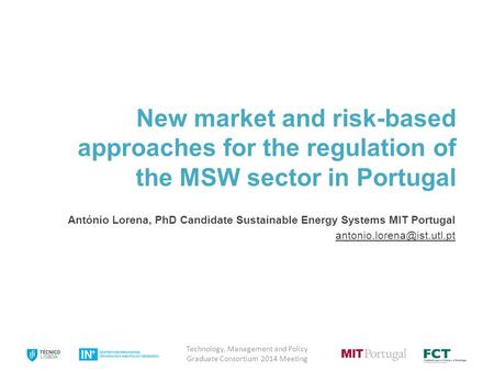 New market and risk-based approaches for the regulation of the MSW sector in Portugal António Lorena, PhD Candidate Sustainable Energy Systems MIT Portugal.