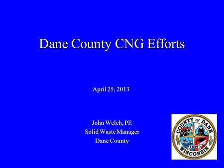 Dane County CNG Efforts John Welch, PE Solid Waste Manager Dane County April 25, 2013.