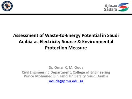 Assessment of Waste-to-Energy Potential in Saudi Arabia as Electricity Source & Environmental Protection Measure Dr. Omar K. M. Ouda Civil Engineering.