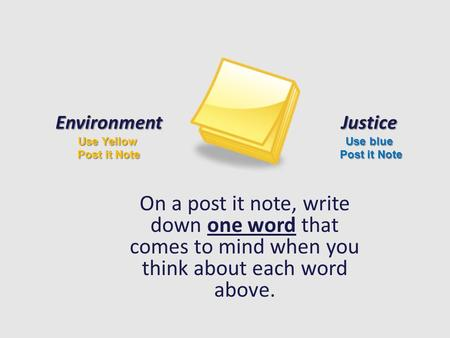On a post it note, write down one word that comes to mind when you think about each word above. Environment Use Yellow Post it Note Justice Use blue Post.