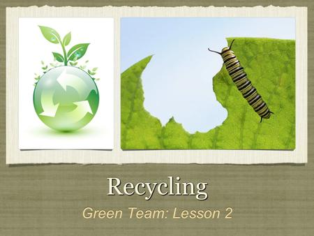 RecyclingRecycling Green Team: Lesson 2. Reasons to Recycle It is good for the environment. Take responsibility for what you use. Learn about real world.