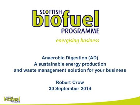 Anaerobic Digestion (AD) A sustainable energy production and waste management solution for your business Robert Crow 30 September 2014.