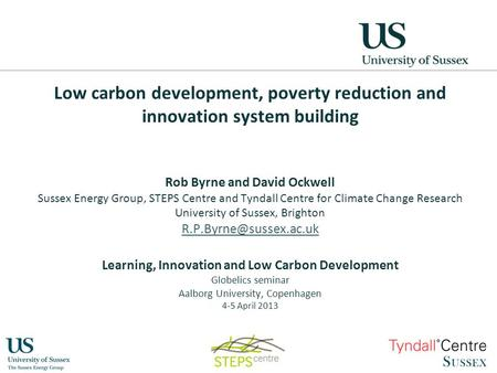 Low carbon development, poverty reduction and innovation system building Rob Byrne and David Ockwell Sussex Energy Group, STEPS Centre and Tyndall Centre.