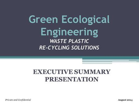 Green Ecological Engineering <strong>WASTE</strong> <strong>PLASTIC</strong> RE-CYCLING SOLUTIONS EXECUTIVE SUMMARY PRESENTATION Private and ConfidentialAugust 2014.