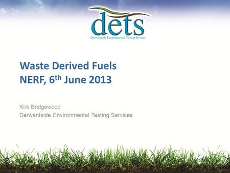 Waste Derived Fuels NERF, 6 th June 2013 Kirk Bridgewood Derwentside Environmental Testing Services.