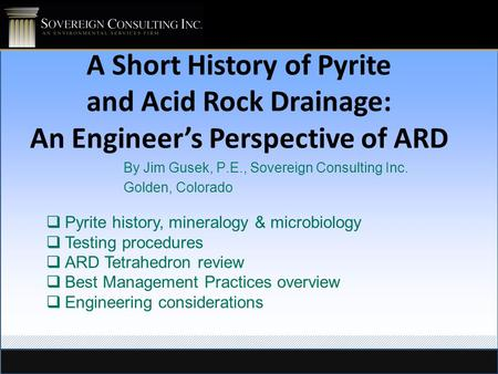 A Short History of Pyrite and Acid Rock Drainage: An Engineer's Perspective of ARD By Jim Gusek, P.E., Sovereign Consulting Inc. Golden, Colorado  Pyrite.