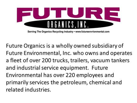 Future Organics is a wholly owned subsidiary of Future Environmental, Inc. who owns and operates a fleet of over 200 trucks, trailers, vacuum tankers and.
