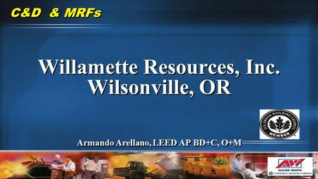C&D & MRFs Willamette Resources, Inc. Wilsonville, OR Armando Arellano, LEED AP BD+C, O+M Willamette Resources, Inc. Wilsonville, OR Armando Arellano,