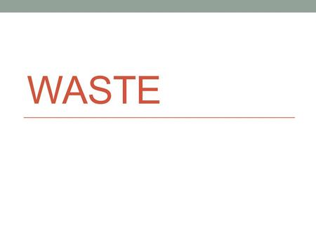 WASTE. The Generation of Waste Solid waste is any discarded solid material, such as garbage, refuse, or sludge's. Solid waste includes everything from.