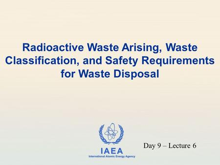 Radioactive Waste Arising, Waste Classification, and Safety Requirements for Waste Disposal Day 9 – Lecture 6.
