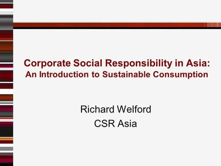 Corporate Social Responsibility in Asia: An Introduction to Sustainable Consumption Richard Welford CSR Asia.
