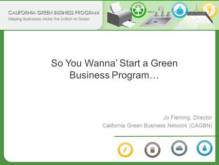 So You Wanna' Start a Green Business Program… Jo Fleming, Director California Green Business Network (CAGBN)