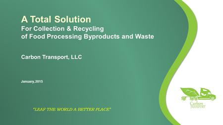 """LEAF THE WORLD A BETTER PLACE"" A Total Solution For Collection & Recycling of Food Processing Byproducts and Waste Carbon Transport, LLC January, 2015."