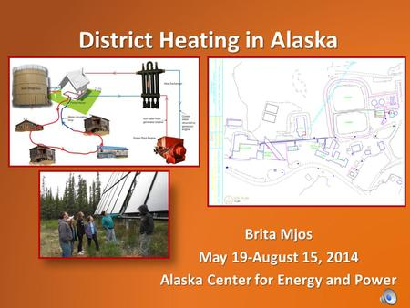 Brita Mjos May 19-August 15, 2014 Alaska Center for Energy and Power District Heating in Alaska.