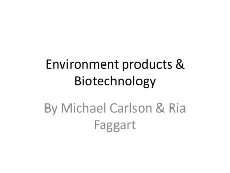 Environment products & Biotechnology By Michael Carlson & Ria Faggart.