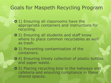 Goals for Maspeth Recycling Program  1) Ensuring all classrooms have the appropriate containers and instructions for recycling.  2) Ensuring all students.