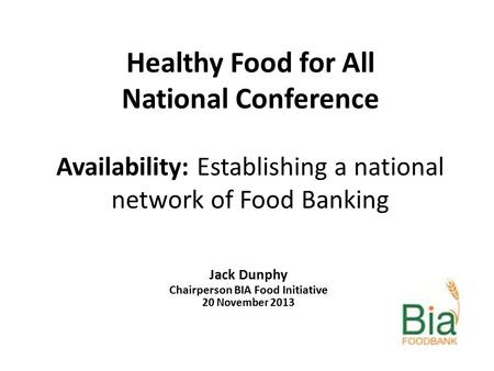 Healthy Food for All National Conference Availability: Establishing a national network of Food Banking Jack Dunphy Chairperson BIA Food Initiative 20 November.
