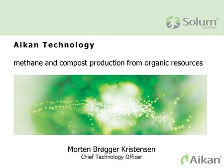 Aikan Technology methane and compost production from organic resources Morten Brøgger Kristensen Chief Technology Officer.