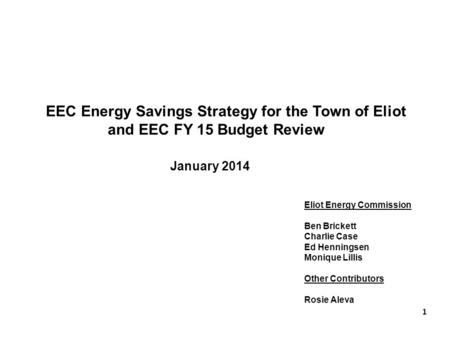 EEC <strong>Energy</strong> Savings Strategy for the Town of Eliot and EEC FY 15 Budget Review January 2014 Eliot <strong>Energy</strong> Commission Ben Brickett Charlie Case Ed Henningsen.