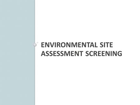 ENVIRONMENTAL SITE ASSESSMENT SCREENING. Purpose First step in ODOT's ESA Process Identifies all sites in project Use hard data to screen the project.