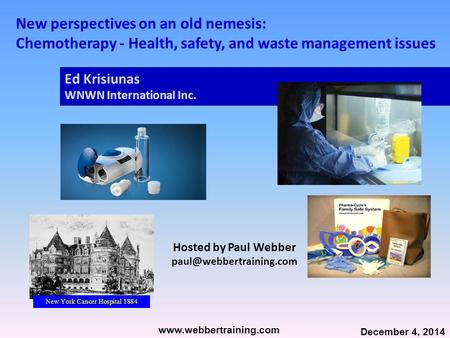 New perspectives on an old nemesis: Chemotherapy - Health, safety, and waste management issues New York Cancer Hospital 1884 www.webbertraining.com December.
