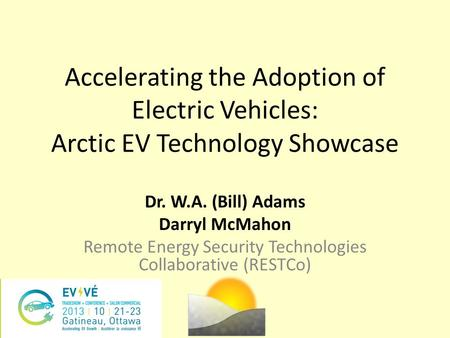 Accelerating the Adoption of Electric Vehicles: Arctic EV Technology Showcase Dr. W.A. (Bill) Adams Darryl McMahon Remote Energy Security Technologies.