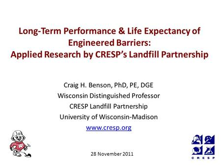 Long-Term Performance & Life Expectancy of Engineered Barriers: Applied Research by CRESP's Landfill Partnership Craig H. Benson, PhD, PE, DGE Wisconsin.