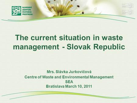 The current situation in waste management - Slovak Republic Mrs. Slávka Jurkovičová Centre of Waste and Environmental Management SEA Bratislava March 10,