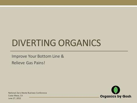 National Zero Waste Business Conference Costa Mesa, CA June 27, 2012 DIVERTING ORGANICS Improve Your Bottom Line & Relieve Gas Pains!