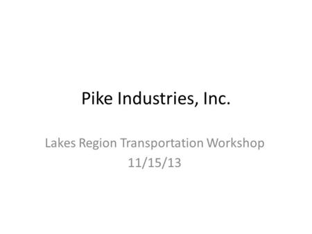 Pike Industries, Inc. Lakes Region Transportation Workshop 11/15/13.