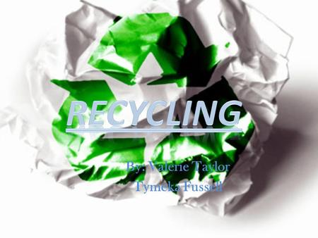 By: Valerie Taylor Tymeka Fussell. What is recycling and where did it start?  Recycling is the processing of used materials into new products to save.