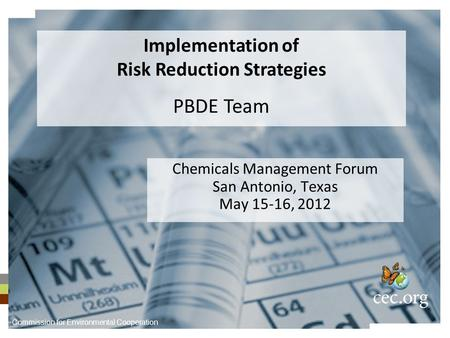 Chemicals Management Forum San Antonio, Texas May 15-16, 2012 Implementation of Risk Reduction Strategies PBDE Team Commission for Environmental Cooperation.
