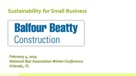 February 4, 2015 National 8(a) Association Winter Conference Orlando, FL Sustainability for Small Business.