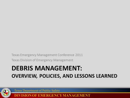Texas Department of Public Safety DEBRIS MANAGEMENT: OVERVIEW, POLICIES, AND LESSONS LEARNED Texas Emergency Management Conference 2011 Texas Division.